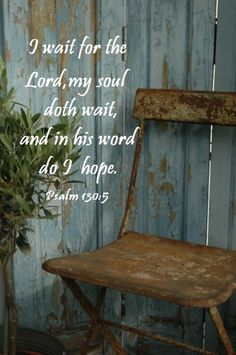 I wait for the Lord, my soul doth wait, and in His Word do I hope. Psalm 130:5