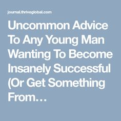 Uncommon Advice To Any Young Man Wanting To Become Insanely Successful (Or Get Something From…