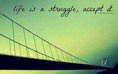 Inspirational Quotes For Life: life is a struggle, accept it.