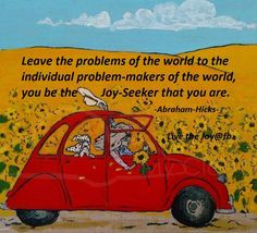 LEAVE the Problems of the World to the Individual Problem-Makers of the World, YOU be the JOY-SEEKER that You Are. #Abraham