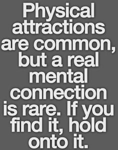 Physical attractions are common, but a real mental connection is rare. If you find it, hold onto it