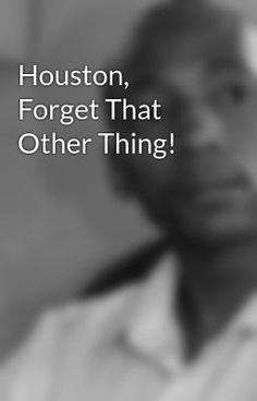 Houston, Forget That Other Thing! #wattpad #poetry