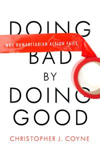 Doing Bad by Doing Good: Why Humanitarian Action Fails | Christopher J. Coyne