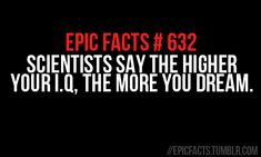 * Epic Facts: I.Q & Dreams * wow then I must have a secret genius brain buried under a whole lot of stupid.