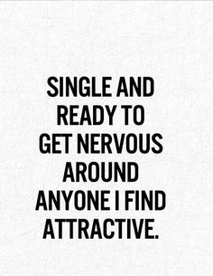 Single and ready to get nervous around anyone I find attractive :)))