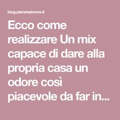 Ecco come realizzare Un mix capace di dare alla propria casa un odore così piacevole da far invidia ai propri vicini Desperate Housewives, Green Life, Problem Solving, The Cure, Blog, Hobby, Housewife, Shampoo, Relax