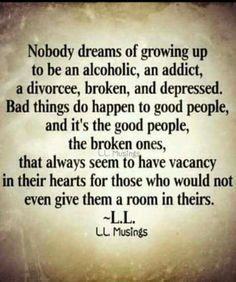 Adult child of an alcoholic,  living with an abusive alcoholic,  alcohol and drug addicted son ,  but I still try to help  those who don't want it .
