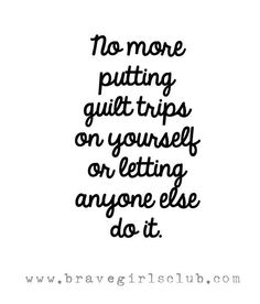 No more putting guilt trips on yourself or letting anyone else do it. <3