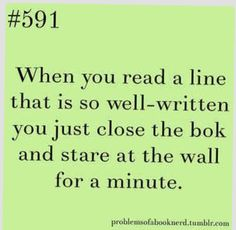 """When you read a line that was so well-written you just close the book and stare at the wall for a minute."""
