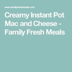 Creamy Instant Pot Mac and Cheese - Family Fresh Meals