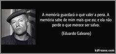 A memória guardará o que valer a pena. A memória sabe de mim mais que eu; e ela não perde o que merece ser salvo. (Eduardo Galeano)