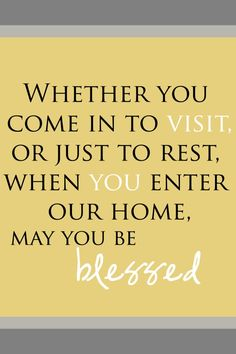 Love this for our guest bedroom in our new house! FREE PRINTABLE available in different shades - Whether you come in to visit, or just to rest, when you enter our home, may you be blessed.