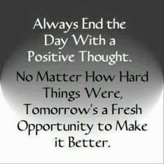 Always End the Day with a Positive Thought. No Matter How Hard Things Were, Tomorrow's a Fresh Opportunity to Make it Better ~ God is Heart