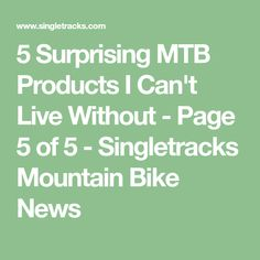 5 Surprising MTB Products I Can't Live Without - Page 5 of 5 - Singletracks Mountain Bike News