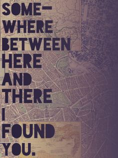 Somewhere between here and there I found you.   True Facts