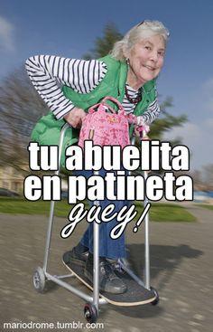 Dicho mexicano.. Tu abuelita en patineta. Lol
