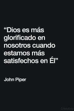 """""""Dios es más glorificado en nosotros cuando estamos más satisfechos en Él"""" - John Piper."""