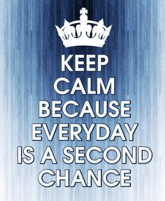 KEEP CALM BECAUSE EVERYDAY IS A SECOND CHANCE - created by eleni