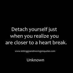 Detach yourself just when you realize you are closer to a heart break