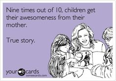 Nine times out of ten, children get their awesomeness from their mother! True Story!  It's genetic!!!