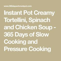 Instant Pot Creamy Tortellini, Spinach and Chicken Soup - 365 Days of Slow Cooking and Pressure Cooking