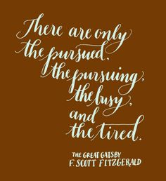 Day 130: There are only the pursued, the pursuing, the busy, and the tired. -The Great Gatsby, F. Scott Fitzgerald