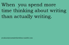 When you spend more time thinking about writing than actually writing.