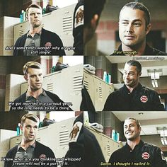 Severide: You still haven't given that to her? Casey: Every time I try, something gets in the way. Had it all figured out before that nut-job with the gun showed up. Severide: Well, just go out there and give it to her. Casey: And I sometimes wonder why you're still single. Severide: Fair enough. (5x12)