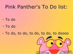 The pink panther's to do list hehe i totally sung this lol