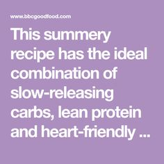 This summery recipe has the ideal combination of slow-releasing carbs, lean protein and heart-friendly fats, from BBC Good Food magazine.