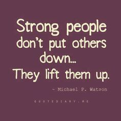 I like this!  I don't consider myself strong at all...at least not as the world sees it. But building each other up instead of tearing them is one the most important things we should do in life, I think.