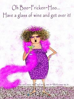Oh Boo-Fricken-Hoo. Have a glass of wine and get over it! Wine Quotes, Wine Sayings, Shirt Sayings, Coffee Quotes, Wine Time, Red Hats, Just For Laughs, Get Over It, Birthday Wishes