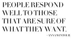 People respond well to those that are sure of what they want.