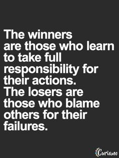 The winners are those who learn ta take full responsibility for their actions. The losers are those who blame others for their failures.