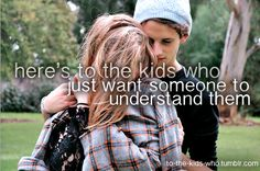 Here's to the kids who just want someone to understand them.