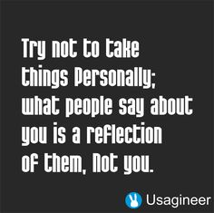 TRY NOT TO TAKE THINGS PERSONALLY WHAT PEOPLE SAY ABOUT YOU IS A REFLECTION OF…