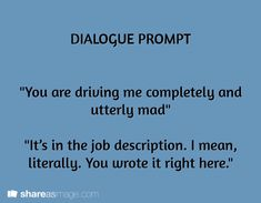 """Dialogue Prompt: """"You are driving me completely and utterly mad."""" """"It's in the job description. I mean, literally. You wrote it right here. Book Prompts, Writing Prompts For Writers, Dialogue Prompts, Creative Writing Prompts, Story Prompts, Writing Quotes, Writing Help, Writing A Book, Writing Tips"""