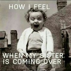 Funny thing is, i actually get like this when my sister comes down lol.