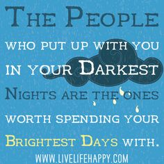 The people who put up with you in your darkest nights are the ones worth spending your brightest days with.