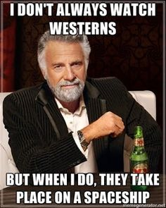 I don't always watch westerns but when I do, they take place on a spaceship ( or other planets :) )