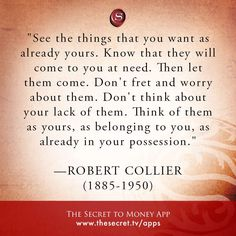 """""""See the things that you want as already yours. Know that they will come to you at need. Then let them come. Don't fret and worry about them. Don't think about your lack of them. Think of them as yours, as belonging to you, as already in your possession."""" \n -ROBERT COLLIER \n (1885-1950)  from The Secret To Money app"""