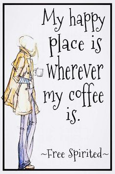 My happy place is wherever my coffee is.