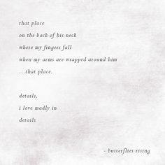 that place on the back of his neck where my fingers fall when my arms are wrapped around him …that place. details, i love madly in details – butterflies rising