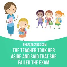 """Take aside"" means ""to take someone away from other people in order to speak privately"".  Example: The teacher took her aside and said that she failed the exam."
