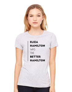Eliza Hamilton Was The Better Hamilton Shirt, Schuyler Sisters, Alexander Hamilton Musical T-Shirt Hamilton Broadway Adult Graphic Tee Shirt by ProFangirlShop on Etsy https://www.etsy.com/listing/470545397/eliza-hamilton-was-the-better-hamilton
