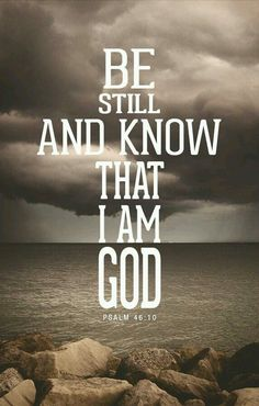 Be still, and know that I am God - Psalms ~~I Love the Bible and Jesus Christ, Christian Quotes and verses. Bible Verses Quotes, Bible Scriptures, Faith Quotes, Psalms Quotes, Trust Quotes, Praise God Quotes, I Am Quotes, Faith Sayings, Best Bible Quotes