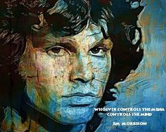 "'Whoever controls the media, controls the mind.' ― JIM. The Doors. John Densmore, Robby Krieger, Raymond Manzarek (1939.2013), and James Douglas ""Jim"" Morrison ☮ [December 8, 1943 ― July 3, 1971] ♡ The Doors. #JimMorrison #TheDoors #Music #Rock #Legend #Pamela #Courson #Art #quotes"