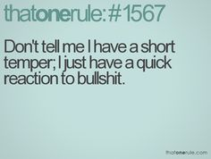 Don't tell me I have a short temper. I just have a quick reaction to bullshit.