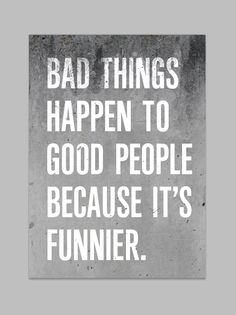 Bad things happen to good people beacuse it´s funnier