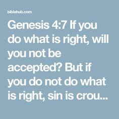 """Genesis 4:7 If you do what is right, will you not be accepted? But if you do not do what is right, sin is crouching at your door; it desires to have you, but you must rule over it."""""""